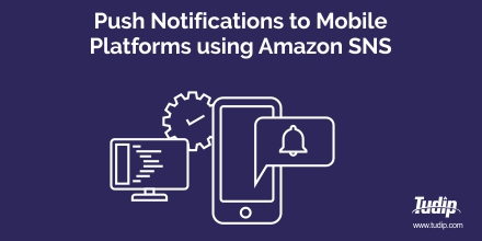 Push Notifications to Mobile Platforms using Amazon SNS | Tudip
