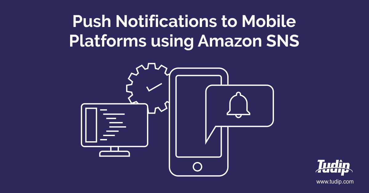 Push Notifications to Mobile Platforms using Amazon SNS | Tudip